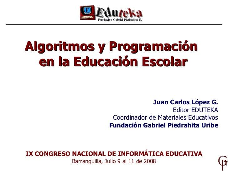 Algoritmos y Programación  en la Educación Escolar Fundación Gabriel Piedrahita U. IX CONGRESO NACIONAL DE INFORMÁTICA EDU...