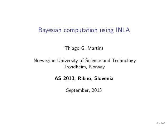 Bayesian computation using INLA Thiago G. Martins Norwegian University of Science and Technology Trondheim, Norway AS 2013...