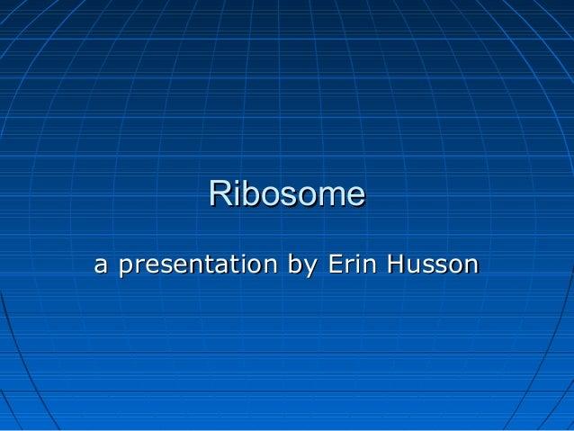 RibosomeRibosome a presentation by Erin Hussona presentation by Erin Husson
