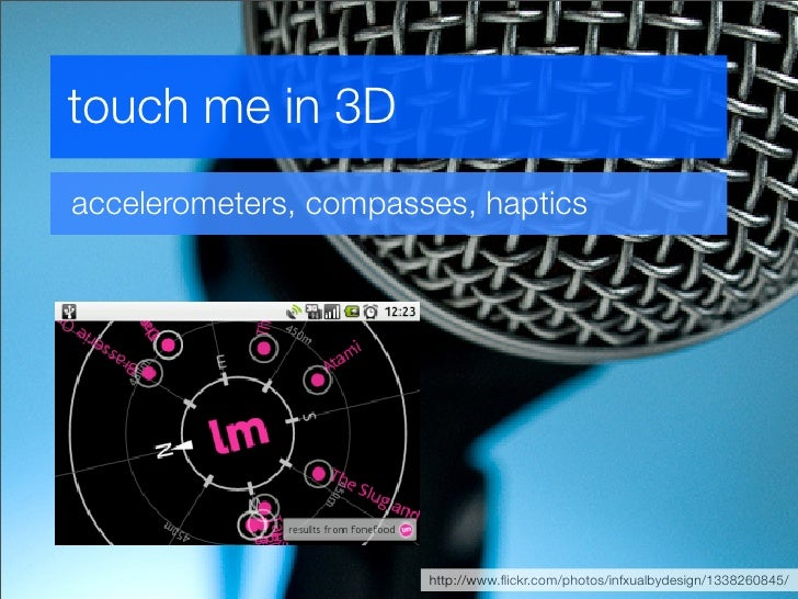 touch me in 3D accelerometers, compasses, haptics                            http://www.flickr.com/photos/infxualbydesign/1...