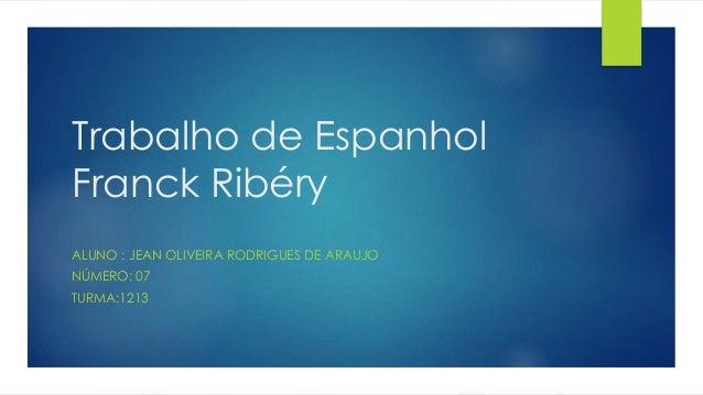 Trabalho de Espanhol Franck Ribéry ALUNO : JEAN OLIVEIRA RODRIGUES DE ARAUJO NÚMERO: 07 TURMA:1213