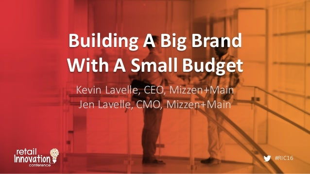 #RIC16 Building  A  Big  Brand   With  A  Small  Budget Kevin  Lavelle,  CEO,  Mizzen+Main Jen  Lave...