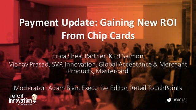 #RIC16 Payment	   Update:	   Gaining	   New	   ROI	    From	   Chip	   Cards Erica	   Shea,	   Partner,	   Kurt	   Salmon ...