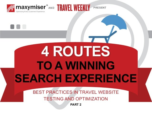 AND PRESENT  4 ROUTES  TO A WINNING  SEARCH EXPERIENCE  BEST PRACTICES IN TRAVEL WEBSITE  TESTING AND OPTIMIZATION  PART 2