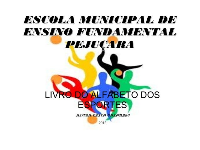 ESCOLA MUNICIPAL DEENSINO FUNDAMENTAL     PEJUÇARA  LIVRO DO ALFABETO DOS         ESPORTES       ALUNA: ÉRICA VALANDRO    ...