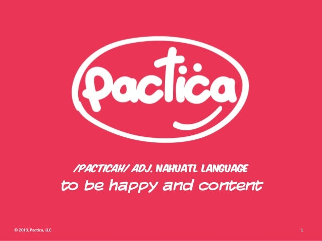 /pacticah/ adj. nahuatl language                                   to be happy and content© 2013, Pac+ca, LLC     ...
