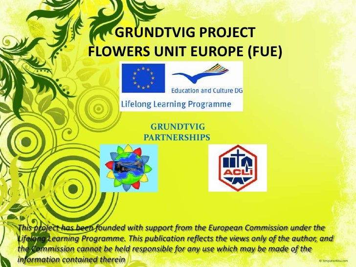 GRUNDTVIG PROJECTFLOWERS UNIT EUROPE (FUE)<br />GRUNDTVIG<br />PARTNERSHIPS<br />This project has been founded with suppor...