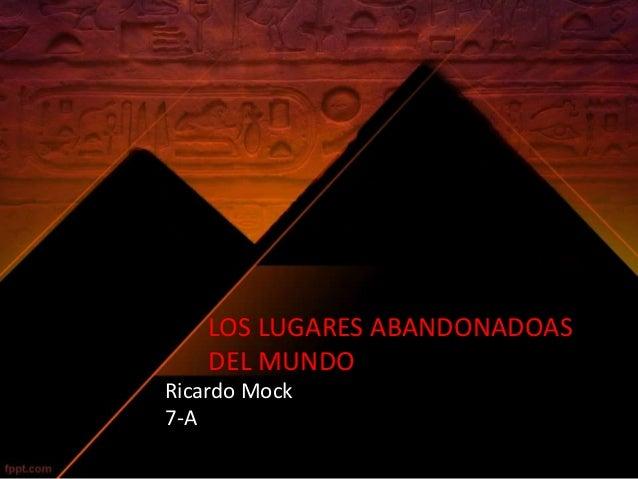 LOS LUGARES ABANDONADOAS  DEL MUNDO  Ricardo Mock  7-A