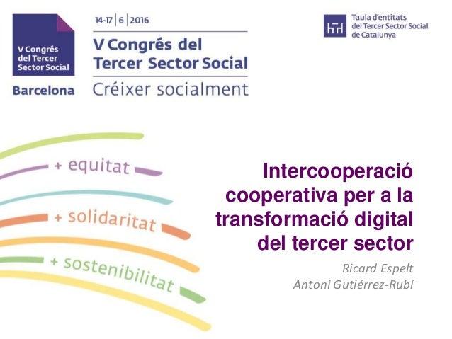 Intercooperació cooperativa per a la transformació digital del tercer sector Ricard Espelt Antoni Gutiérrez-Rubí