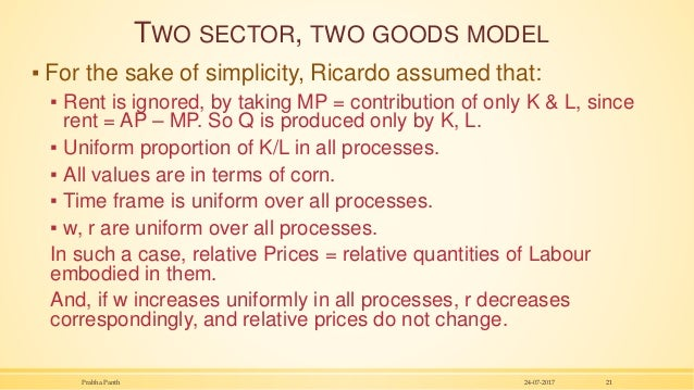 TWO SECTOR, TWO GOODS MODEL ▪ For the sake of simplicity, Ricardo assumed that: ▪ Rent is ignored, by taking MP = contribu...