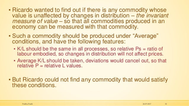 ▪ Ricardo wanted to find out if there is any commodity whose value is unaffected by changes in distribution – the invarian...