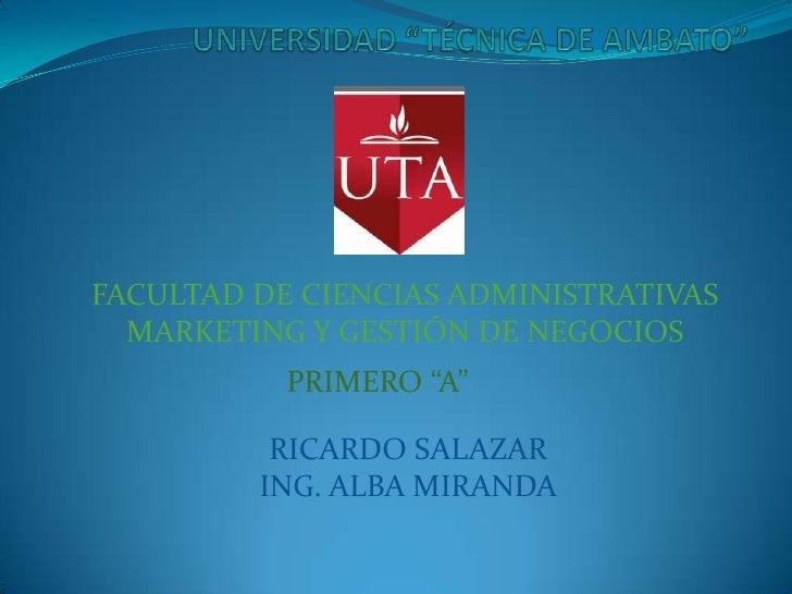 """FACULTAD DE CIENCIAS ADMINISTRATIVAS  MARKETING Y GESTIÓN DE NEGOCIOS           PRIMERO """"A""""          RICARDO SALAZAR      ..."""