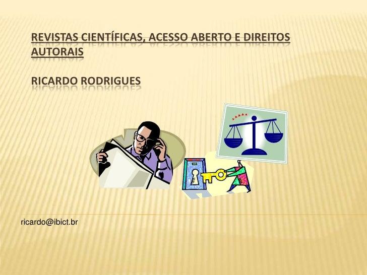 REVISTAS CIENTÍFICAS, ACESSO ABERTO E DIREITOS AUTORAISRicardo Rodrigues<br />ricardo@ibict.br<br />