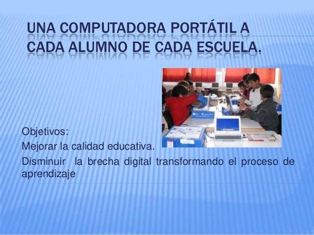 UNA COMPUTADORA PORTÁTIL ACADA ALUMNO DE CADA ESCUELA.Objetivos:Mejorar la calidad educativa.Disminuir la brecha digital t...