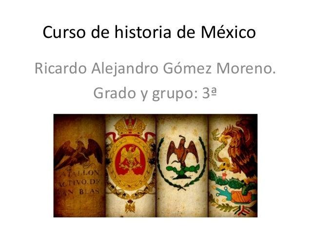 Curso de historia de MéxicoRicardo Alejandro Gómez Moreno.Grado y grupo: 3ª