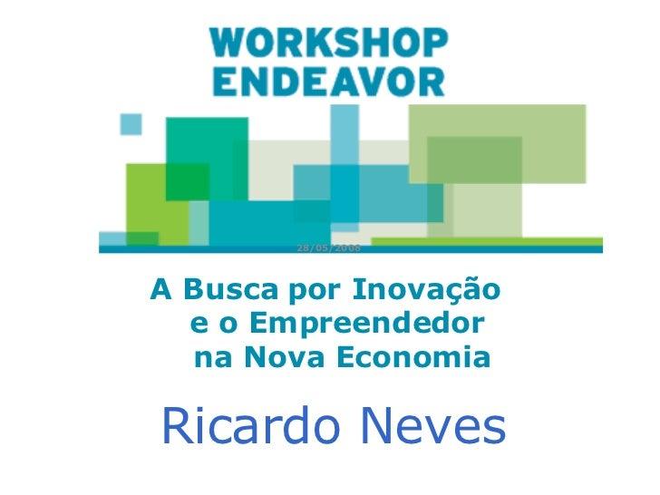 A Busca por Inovação  e o Empreendedor  na  N ova Economia 28/05/2008   Ricardo Neves