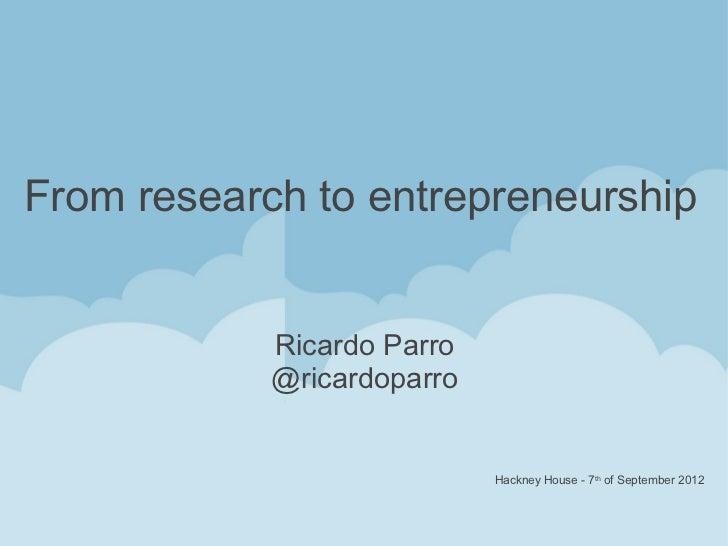 From research to entrepreneurship            Ricardo Parro            @ricardoparro                            Hackney Hou...