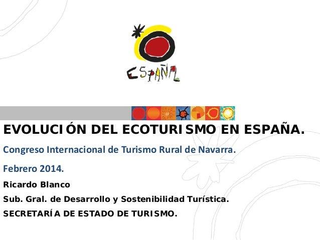 EVOLUCIÓN DEL ECOTURISMO EN ESPAÑA. Congreso Internacional de Turismo Rural de Navarra. Febrero 2014. Ricardo Blanco Sub. ...