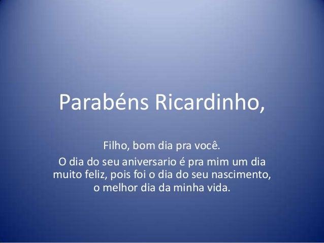 Parabéns Ricardinho,           Filho, bom dia pra você. O dia do seu aniversario é pra mim um diamuito feliz, pois foi o d...