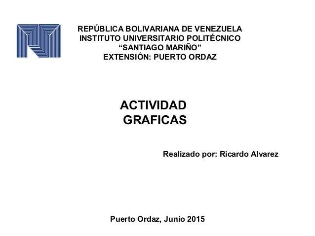 """REPÚBLICA BOLIVARIANA DE VENEZUELA INSTITUTO UNIVERSITARIO POLITÉCNICO """"SANTIAGO MARIÑO"""" EXTENSIÓN: PUERTO ORDAZ ACTIVIDAD..."""