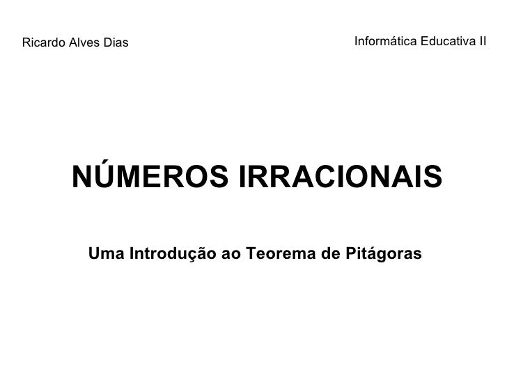 NÚMEROS IRRACIONAIS Uma Introdução ao Teorema de Pitágoras Ricardo Alves Dias Informática Educativa II