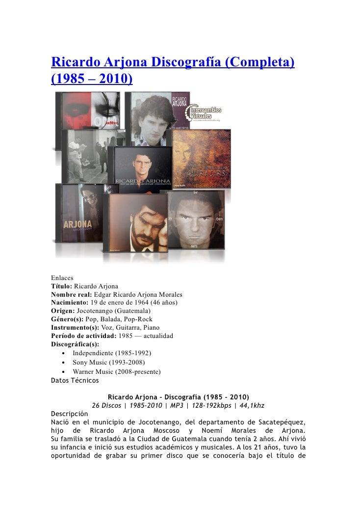 Ricardo Arjona Discografía (Completa)(1985 – 2010)EnlacesTítulo: Ricardo ArjonaNombre real: Edgar Ricardo Arjona MoralesNa...