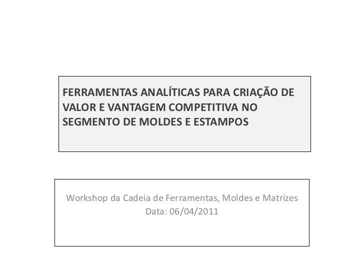 FERRAMENTAS ANALÍTICAS PARA CRIAÇÃO DE VALOR E VANTAGEM COMPETITIVA NO SEGMENTO DE MOLDES E ESTAMPOS Workshop da Cadeia de...