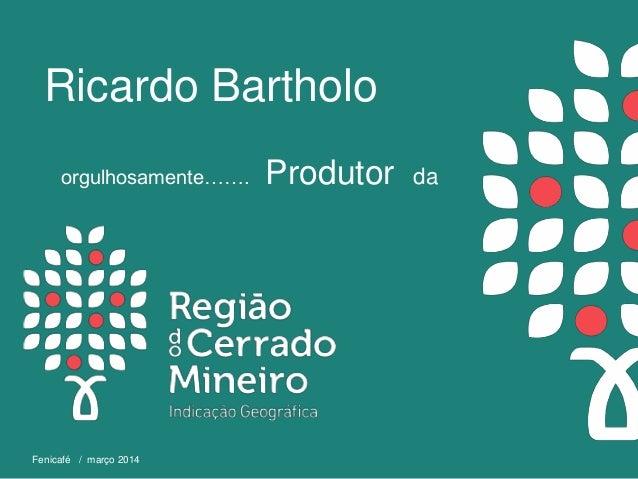 orgulhosamente……. Produtor da Fenicafé / março 2014 Ricardo Bartholo