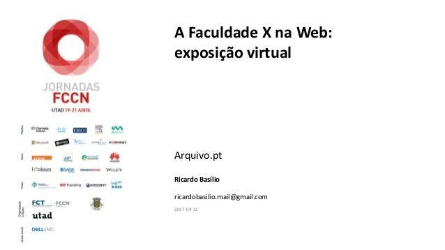 A Faculdade X na Web: exposição virtual Arquivo.pt Ricardo Basílio ricardobasilio.mail@gmail.com 2017-04-21