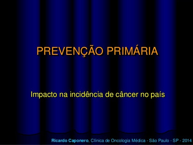 PREVENÇÃO PRIMÁRIA  Impacto na incidência de câncer no país  Ricardo Caponero, Clínica de Oncologia Médica – São Paulo, SP...