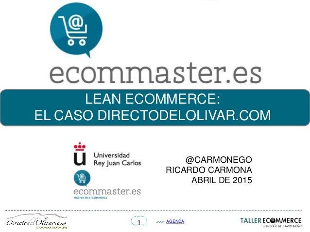 1 >>> AGENDA LEAN ECOMMERCE: EL CASO DIRECTODELOLIVAR.COM @CARMONEGO RICARDO CARMONA ABRIL DE 2015
