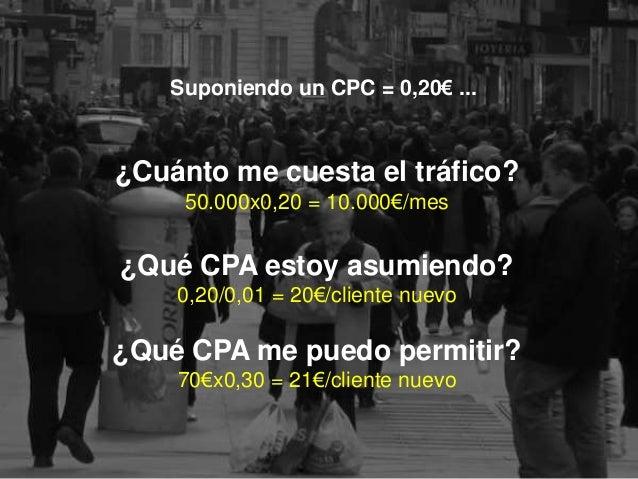28 >>> AGENDA Suponiendo un CPC = 0,20€ ... ¿Cuánto me cuesta el tráfico? 50.000x0,20 = 10.000€/mes ¿Qué CPA estoy asumien...