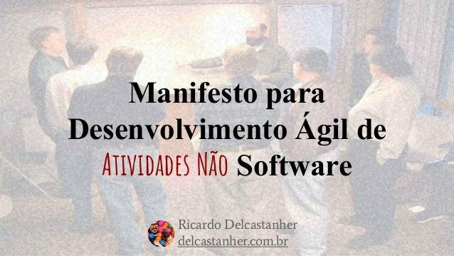 Manifesto para Desenvolvimento Ágil de Atividades Não Software Ricardo Delcastanher delcastanher.com.br