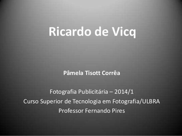 Ricardo de Vicq Pâmela Tisott Corrêa Fotografia Publicitária – 2014/1 Curso Superior de Tecnologia em Fotografia/ULBRA Pro...