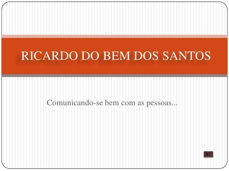 RICARDO DO BEM DOS SANTOS      Comunicando-se bem com as pessoas...