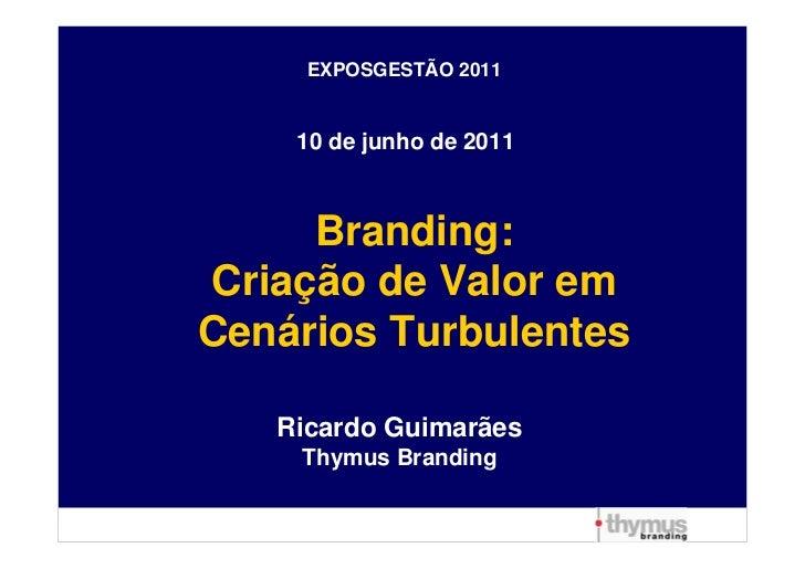 EXPOSGESTÃO 2011    10 de junho de 2011     Branding:Criação de Valor emCenários Turbulentes   Ricardo Guimarães    Thymus...