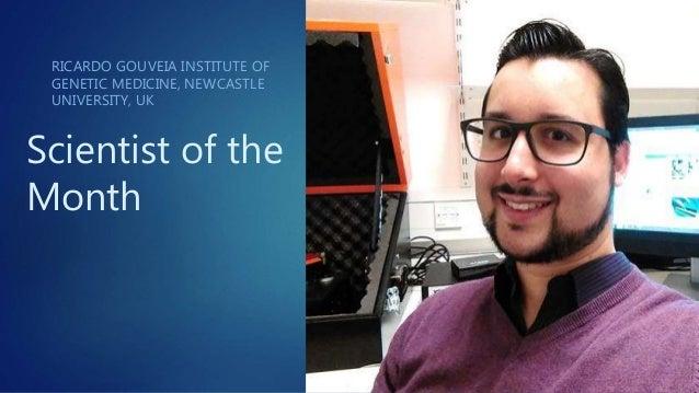 Scientist of the Month RICARDO GOUVEIA INSTITUTE OF GENETIC MEDICINE, NEWCASTLE UNIVERSITY, UK