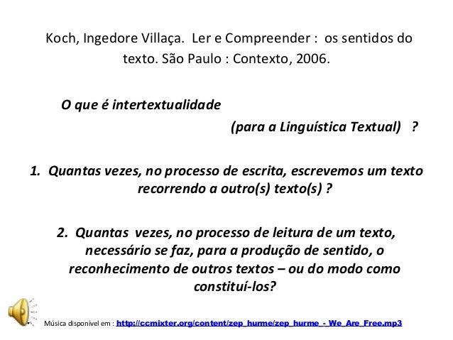 Koch, Ingedore Villaça. Ler e Compreender : os sentidos do texto. São Paulo : Contexto, 2006. O que é intertextualidade (p...