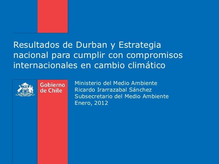 Resultados de Durban y Estrategianacional para cumplir con compromisosinternacionales en cambio climático             Mini...