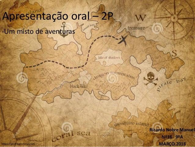 Apresentação oral – 2P -Um misto de aventuras Ricardo Nobre Manuel Nº16 9ºA MARÇO.2018https://pt.dreamstime.com