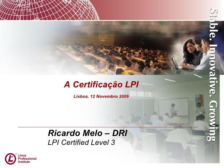 Ricardo Melo – DRI LPI Certified Level 3 A Certificação LPI Lisboa, 12 Novembro 2009