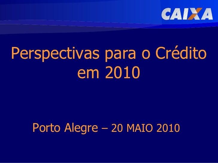 Perspectivas para o Crédito          em 2010     Porto Alegre – 20 MAIO 2010