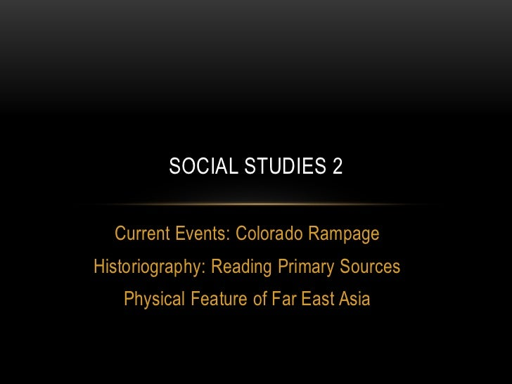 SOCIAL STUDIES 2  Current Events: Colorado RampageHistoriography: Reading Primary Sources   Physical Feature of Far East A...