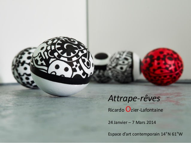 Attrape-rêves Ricardo Ozier-Lafontaine 24 Janvier – 7 Mars 2014 Espace d'art contemporain 14°N 61°W