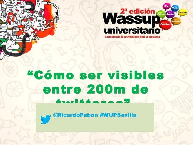 """""""Cómo ser visibles entre 200m de twitteros"""" @RicardoPabon #WUPSevilla"""