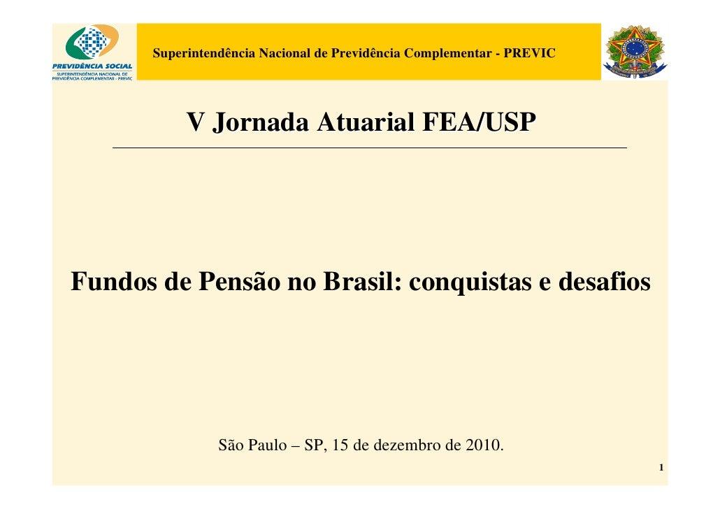 Superintendência Nacional de Previdência Complementar - PREVIC           V Jornada Atuarial FEA/USPFundos de Pensão no Bra...