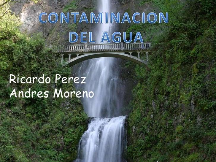CONTAMINACION<br /> DEL AGUA<br />Ricardo PerezAndres Moreno<br />