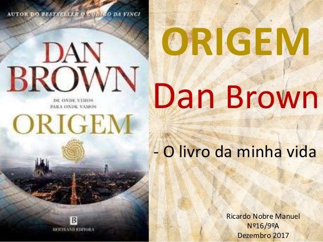 ORIGEM Dan Brown - O livro da minha vida Ricardo Nobre Manuel Nº16/9ºA Dezembro 2017