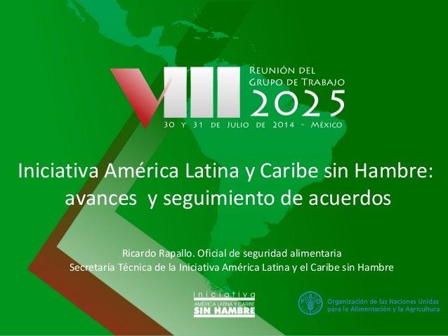 Iniciativa América Latina y Caribe sin Hambre: avances y seguimiento de acuerdos Ricardo Rapallo. Oficial de seguridad ali...