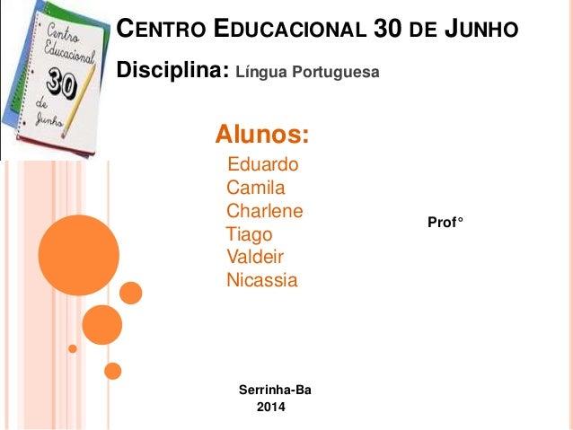 CENTRO EDUCACIONAL 30 DE JUNHO Serrinha-Ba 2014 Prof° Alunos: Eduardo Camila Charlene Tiago Valdeir Nicassia Disciplina: L...
